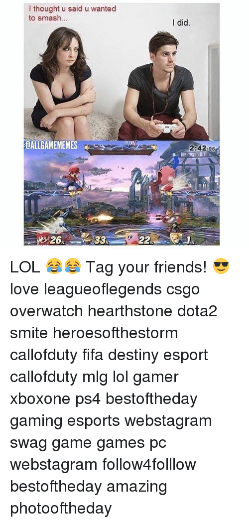 hearstone: I thought u said u wanted  to smash  OALLGAMEMEMES  26  22  I did  2:42:96 LOL 😂😂 Tag your friends! 😎 love leagueoflegends csgo overwatch hearthstone dota2 smite heroesofthestorm callofduty fifa destiny esport callofduty mlg lol gamer xboxone ps4 bestoftheday gaming esports webstagram swag game games pc webstagram follow4folllow bestoftheday amazing photooftheday