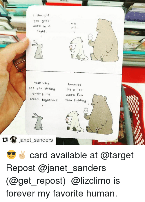 Ethered: I thought  You guy s  were in o  fight  We  are  then why  are you sitting  eating ice  because  its a lot  more fun  than fighting  creom tog  ether?  janet-sanders 😎✌🏼 card available at @target Repost @janet_sanders (@get_repost) ・・・ @lizclimo is forever my favorite human.