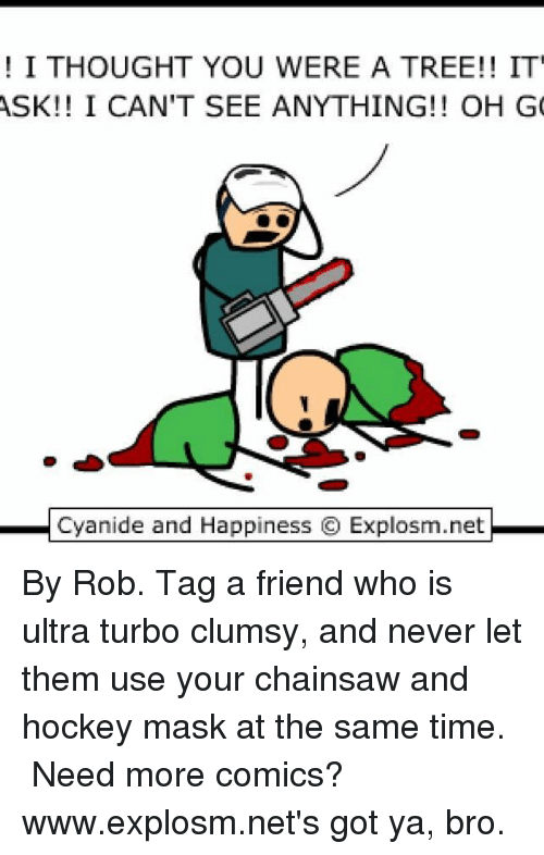 Got Ya: I THOUGHT YOU WERE A TREE!! IT  ASK!! I CAN'T SEE ANYTHING!! OH G  Cyanide and Happiness O Explosm.net By Rob. Tag a friend who is ultra turbo clumsy, and never let them use your chainsaw and hockey mask at the same time.⠀ ⠀ Need more comics? www.explosm.net's got ya, bro.