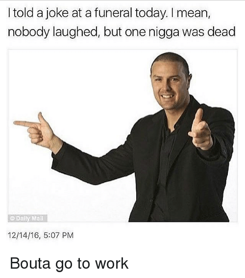 Dank Memes, Means, and Nigga: I told a joke at a funeral today. mean,  nobody laughed, but one nigga was dead  Daily Mail  12/14/16, 5:07 PM Bouta go to work