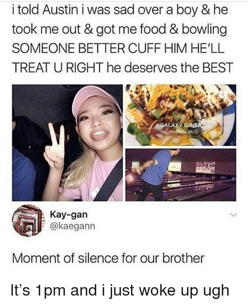 Food, Memes, and Best: i told Austin i was sad over a boy & he  took me out & got me food & bowling  SOMEONE BETTER CUFF HIM HE'LL  TREAT U RIGHT he deserves the BEST  GALAXY D  VA  Kay-gan  @kaegann  Moment of silence for our brother It's 1pm and i just woke up ugh
