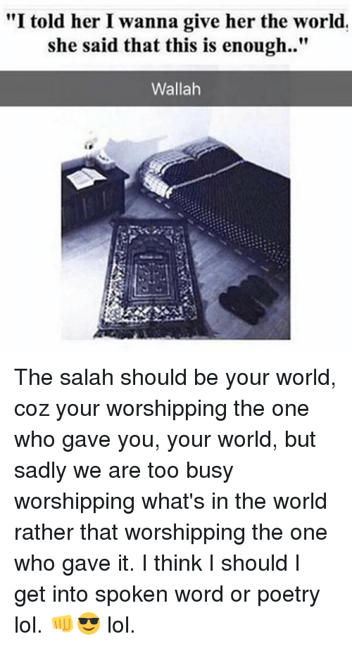 "Lol, Memes, and Word: ""I told her I wanna give her the world.  she said that this is enough.  Wallah The salah should be your world, coz your worshipping the one who gave you, your world, but sadly we are too busy worshipping what's in the world rather that worshipping the one who gave it. I think I should I get into spoken word or poetry lol. 👊😎 lol."