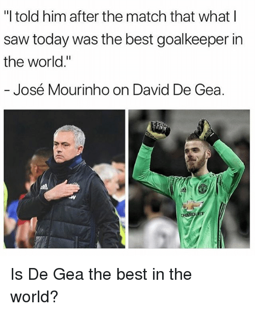 """Memes, Saw, and Best: """"I told him after the match that what l  saw today was the best goalkeeper in  the world.""""  José Mourinho on David De Gea. Is De Gea the best in the world?"""