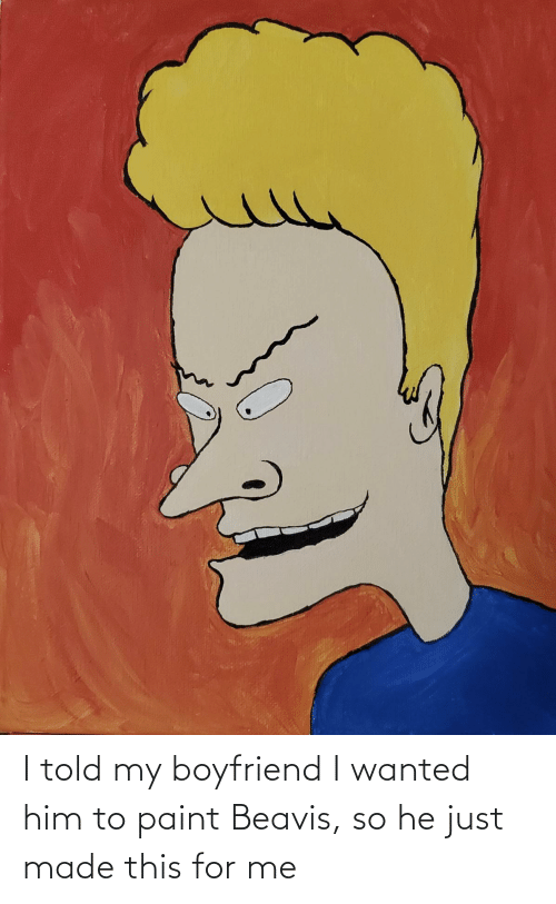 beavis: I told my boyfriend I wanted him to paint Beavis, so he just made this for me