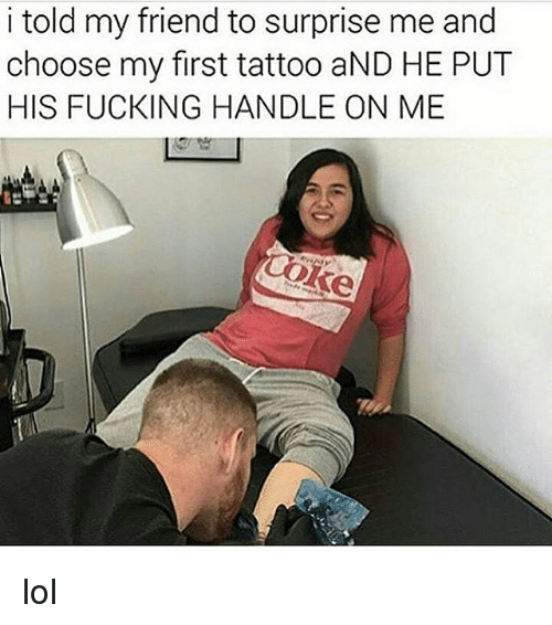 Fucking, Funny, and Lol: i told my friend to surprise me and  choose my first tattoo aND HE PUT  HIS FUCKING HANDLE ON ME  oke lol
