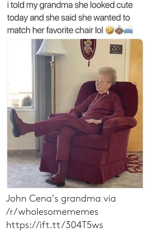John Cena: i told my grandma she looked cute  today and she said she wanted to  match her favorite chair lol John Cena's grandma via /r/wholesomememes https://ift.tt/304T5ws