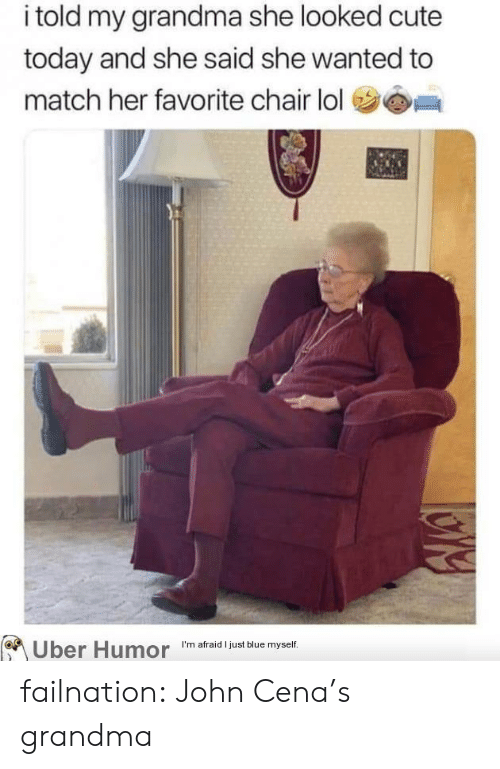 John Cena: i told my grandma she looked cute  today and she said she wanted to  match her favorite chair lol  I'm afraid I just blue myself  Uber Humor failnation:  John Cena's grandma