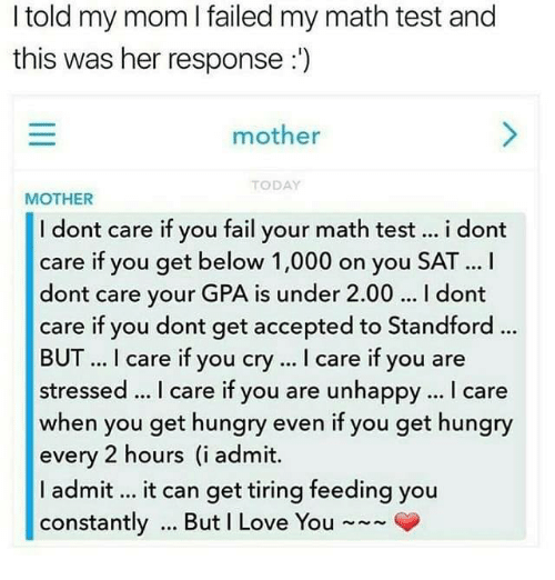 Admittingly: I told my mom I failed my math test and  this was her response:)  mother  TODAY  MOTHER  I dont care if you fail your math test i dont  care if you get below 1,000 on you SAT... I  dont care your GPA is under 2.00 I dont  care if you dont get accepted to Standford .  BUT. I care if you cry. I care if you are  stressed. I care if you are unhappy... I care  when you get hungry even if you get hungry  every 2 hours (i admit.  I admit it can get tiring feeding you  constantly But I Love You