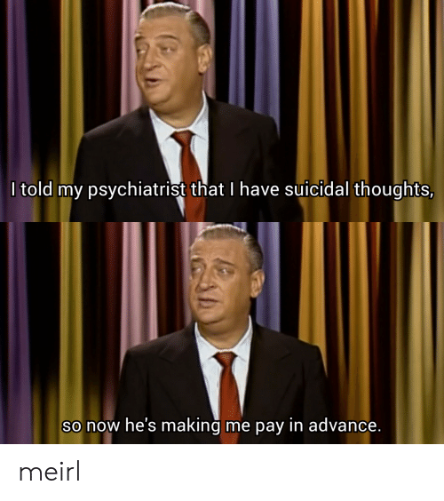 psychiatrist: I told my psychiatrist that I have Suicidal thoughts,  So now he's making  me pay in advance. meirl