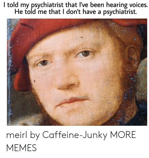 psychiatrist: I told my psychiatrist that I've been hearing voices.  He told me that I don't have a psychiatrist. meirl by Caffeine-Junky MORE MEMES
