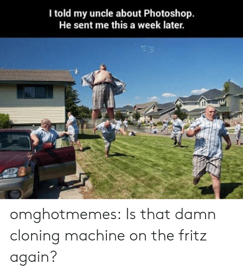 cloning: I told my uncle about Photoshop.  He sent me this a week later. omghotmemes:  Is that damn cloning machine on the fritz again?