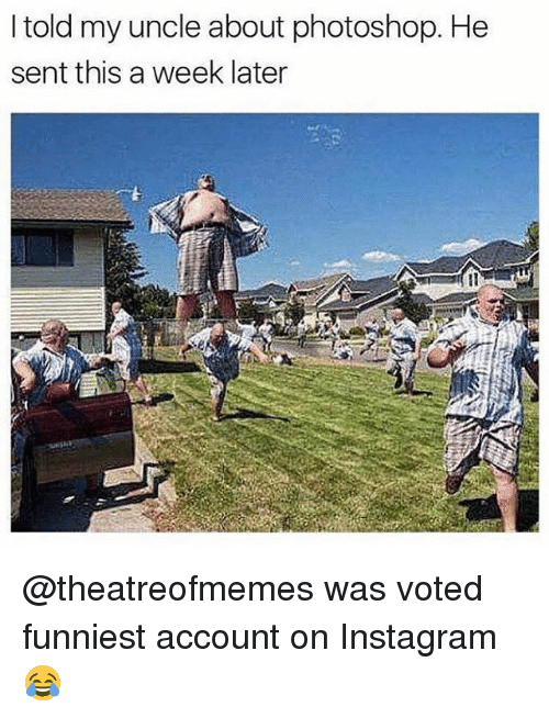 Instagram, Memes, and Photoshop: I told my uncle about photoshop. He  sent this a week later @theatreofmemes was voted funniest account on Instagram 😂