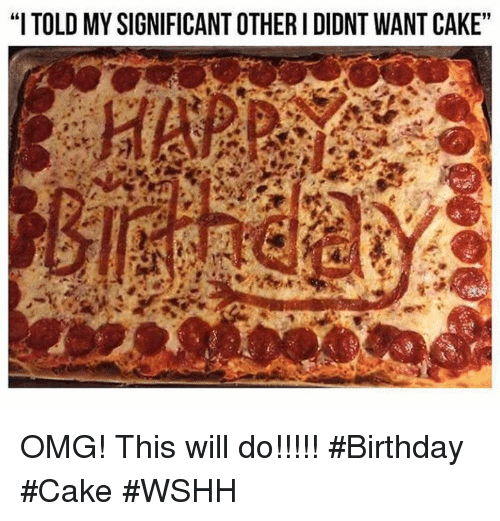 """Birthday, Omg, and Wshh: """"I TOLD MYSIGNIFICANT OTHER I DIDNT WANT CAKE"""" OMG! This will do!!!!! #Birthday #Cake #WSHH"""
