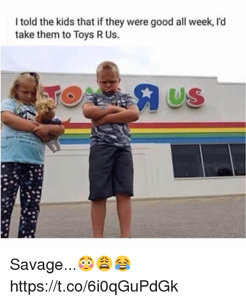 Toys R Us: I told the kids that if they were good all week, l'd  take them to Toys R Us.  US Savage...😳😩😂 https://t.co/6i0qGuPdGk