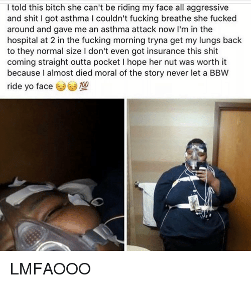 Asthma Attack: I told this bitch she can't be riding my face all aggressive  and shit I got asthma l couldn't fucking breathe she fucked  around and gave me an asthma attack now I'm in the  hospital at 2 in the fucking morning tryna get my lungs back  to they normal size l don't even got insurance this shit  coming straight outta pocket l hope her nut was worth it  because I almost died moral of the story never let a BBW  ride yo face LMFAOOO