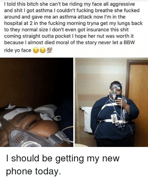 Asthma Attack: I told this bitch she can't be riding my face all aggressive  and shit I got asthma l couldn't fucking breathe she fucked  around and gave me an asthma attack now I'm in the  hospital at 2 in the fucking morning tryna get my lungs back  to they normal size l don't even got insurance this shit  coming straight outta pocket l hope her nut was worth it  because I almost died moral of the story never let a BBW  ride yo face  3 I should be getting my new phone today.