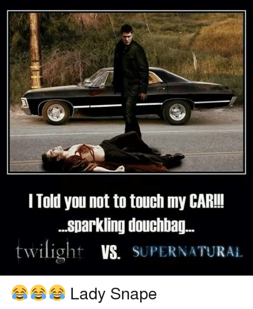 Memes, Twilight, and 🤖: I Told you not to touch my CAR!!  ...sparkling douchbag...  twilight VS. SUPERNATURAL 😂😂😂  Lady Snape