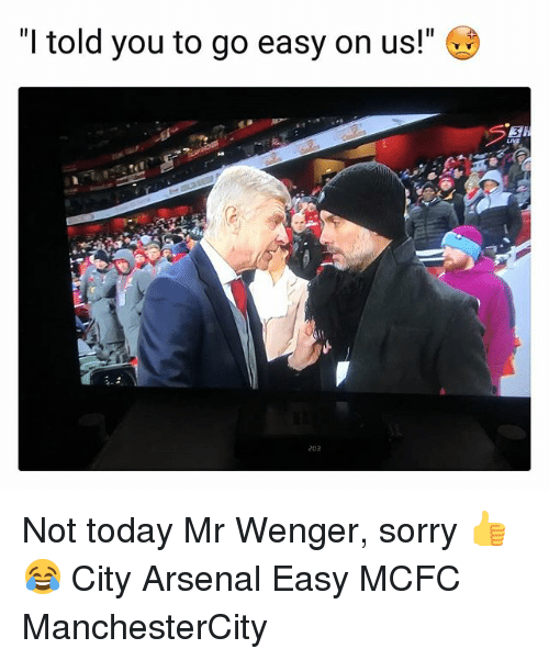 "Arsenal, Memes, and Sorry: ""I told you to go easy on us!""  3  203 Not today Mr Wenger, sorry 👍😂 City Arsenal Easy MCFC ManchesterCity"