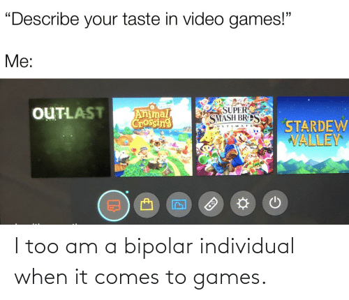 Individual: I too am a bipolar individual when it comes to games.