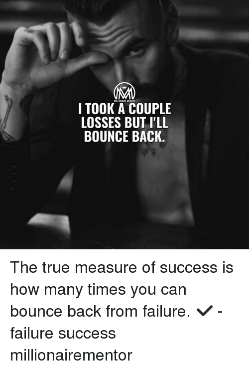 How Many Times, Memes, and True: I TOOK A COUPLE  LOSSES BUT I'LL  BOUNCE BACK The true measure of success is how many times you can bounce back from failure. ✔️ - failure success millionairementor