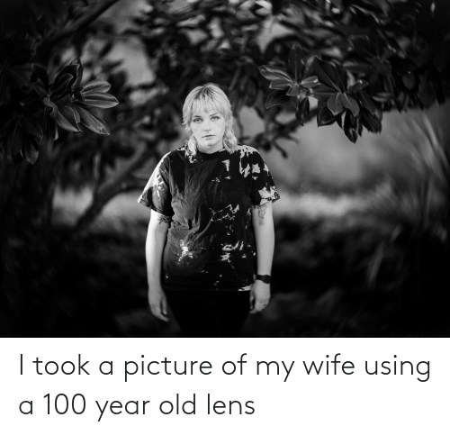 Picture Of My Wife: I took a picture of my wife using a 100 year old lens