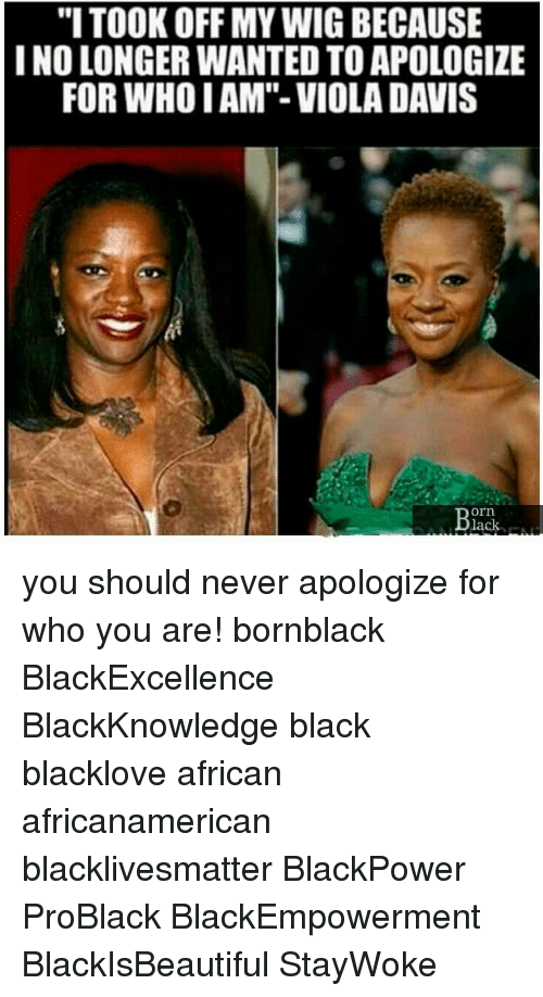 "Black Lives Matter, Memes, and Black: ""I TOOK OFF MY WIG BECAUSE  I NO LONGER WANTED TO APOLOGIZE  FOR WHO I AM""- VIOLA DAVIS  orn  lack- you should never apologize for who you are! bornblack BlackExcellence BlackKnowledge black blacklove african africanamerican blacklivesmatter BlackPower ProBlack BlackEmpowerment BlackIsBeautiful StayWoke"