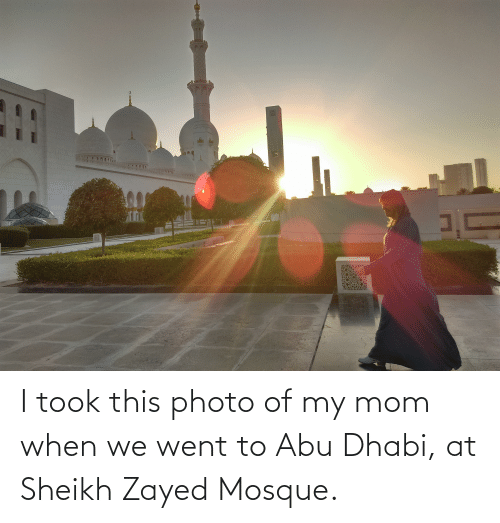 abu: I took this photo of my mom when we went to Abu Dhabi, at Sheikh Zayed Mosque.