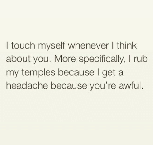 I Touched Myself: I touch myself whenever think  about you. More specifically, l rub  my temples because get a  headache because you're awful.