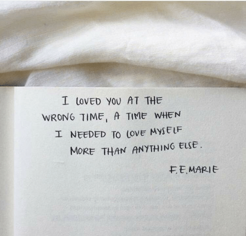 Wrong Time: I toVED YOU AT THE  WRONG TIME, A TIME WHEN  I NEEDED TO (ovE MYSELF  MORE THAN ANYTHING ELSE  EEMARIE