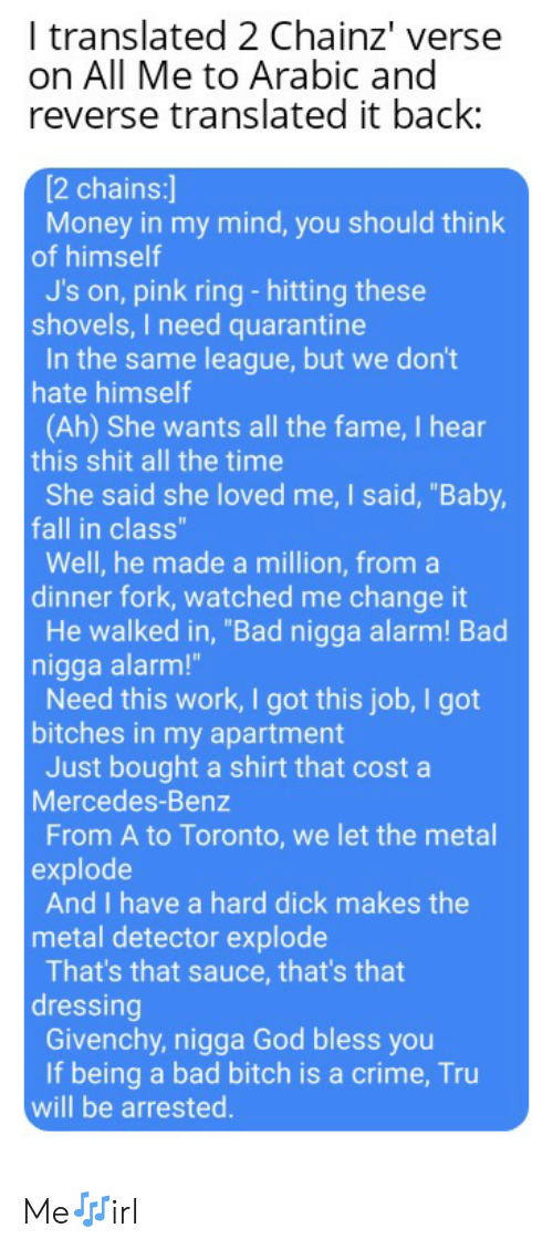 """metal detector: I translated 2 Chainz' verse  on All Me to Arabic and  reverse translated it back:  [2 chains:]  Money in my mind, you should think  of himself  J's on, pink ring-hitting these  shovels, I need quarantine  In the same league, but we don't  hate himself  (Ah) She wants all the fame, I hear  this shit all the time  She said she loved me, I said, """"Baby,  fall in class""""  Well, he made a million, from a  dinner fork, watched me change it  He walked in, """"Bad nigga alarm! Bad  nigga alarm!""""  Need this work, I got this job, I got  bitches in my apartment  Just bought a shirt that cost a  Mercedes-Benz  From A to Toronto, we let the metal  explode  And I have a hard dick makes the  metal detector explode  That's that sauce, that's that  dressing  Givenchy, nigga God bless you  If being a bad bitch is a crime, Tru  will be arrested. Me🎶irl"""