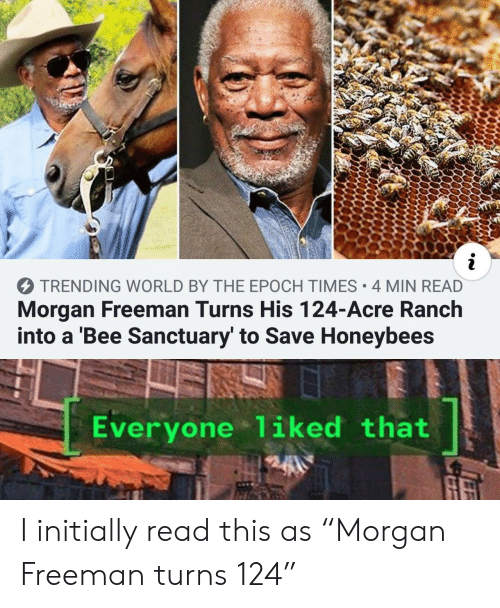 "Morgan Freeman: i  TRENDING WORLD BY THE EPOCH TIMES 4 MIN READ  Morgan Freeman Turns His 124-Acre Ranch  into a 'Bee Sanctuary' to Save Honeybees  Everyone 1iked that I initially read this as ""Morgan Freeman turns 124"""