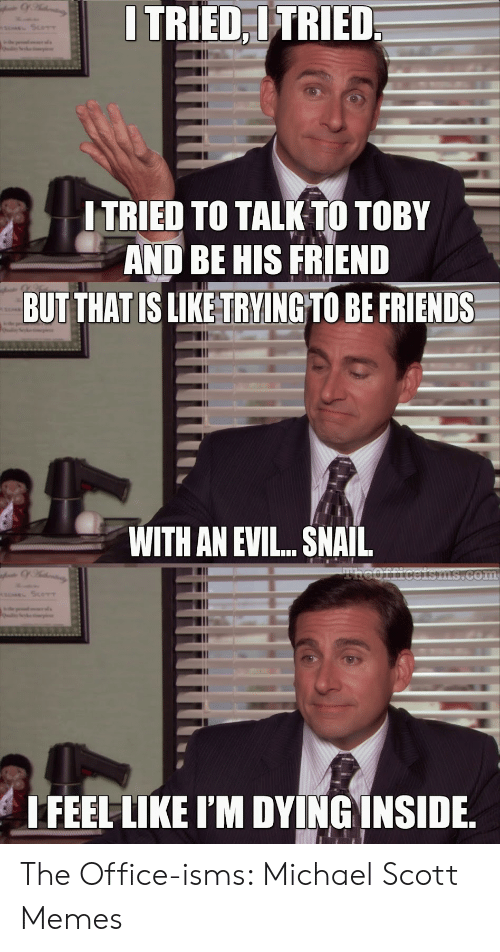 Michael Scott Memes: I TRIED,ITRIED  s ScoTT  ITRIED TO TALK TO TOBY  AND BE HIS FRIEND  BUT THAT IS LIKE TRYINGTO BE FRIENDS  WITH AN EVI... SNAIL  Theofficcisms.com  EL SceT  rs  I FEEL LIKE I'M DYING INSIDE The Office-isms: Michael Scott Memes