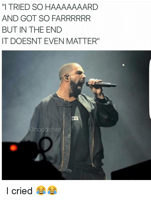"""but in the end it doesnt even matter: """"I TRIED SO HAAAAAAARD  AND GOT SO FARRRRRR  BUT IN THE END  IT DOESNT EVEN MATTER""""  @hoodshiet I cried 😂😂"""