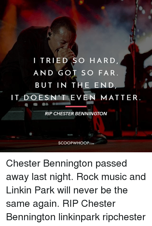 i tried so hard and got so far: I TRIED SO HARD  AND GOT SO FAR  BUT IN THE END  IT DOESN T EVEN MATTER.  RIP CHESTER BENNINGTON  COM Chester Bennington passed away last night. Rock music and Linkin Park will never be the same again. RIP Chester Bennington linkinpark ripchester