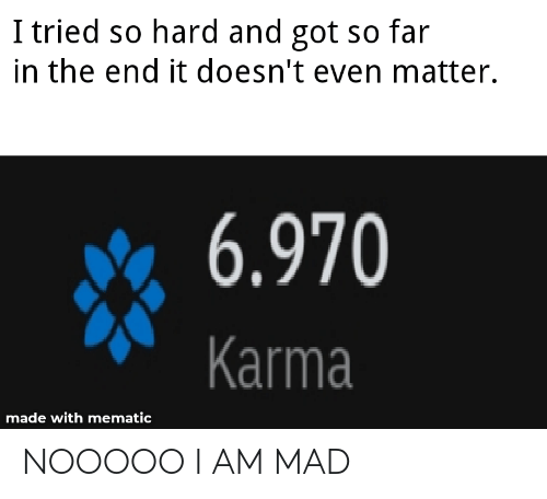 i tried so hard and got so far: I tried so hard and got so far  in the end it doesn't even matter.  6.970  Karma  made with mematic NOOOOO I AM MAD