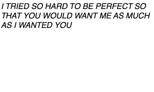 I Tried So Hard: I TRIED SO HARD TO BE PERFECT SO  AS I WANTED YOU