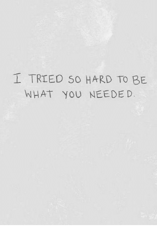 I Tried So Hard: I TRIED SO HARD TO BE  WHAT YOU NEEDED