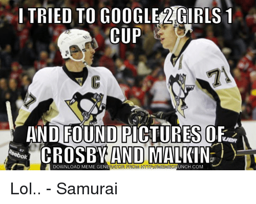 malkin: I TRIED TO GOOGLE GIRLS 1  CUP  AND FOUND  CROSBY AND MALKIN  RATOR FROM DOWNLOAD MEME GENE  UNCH.COM Lol.. - Samurai