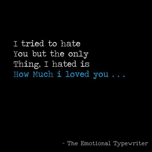 typewriter: I tried to hate  You but the only  Thing, I hated is  How Much i loved you...  The Emotional Typewriter