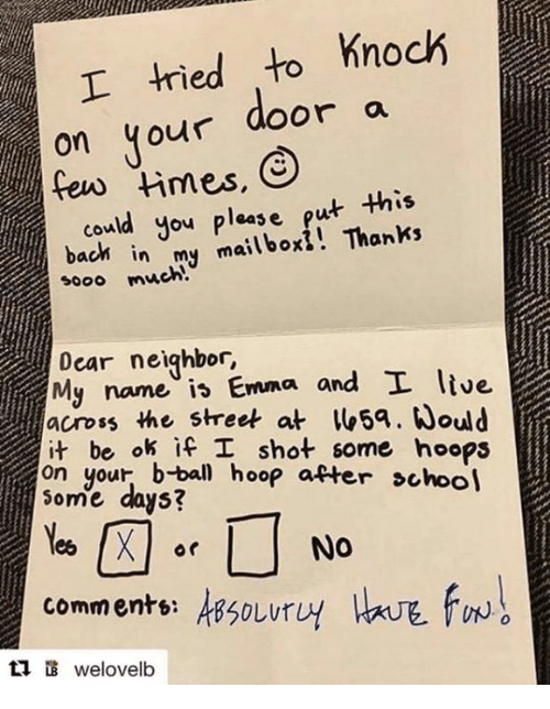 Bach, Emma, and Dears: I tried to knock  on your door a  could you please put  this  bach in mailbox! Thanks  my sooo much  Dear neighbor  and I live  My name Emma ok if I shot some hoops  on your hoop after school  Some days?  Nee X Or  NO  commente: AB50Lur  ti welovelb
