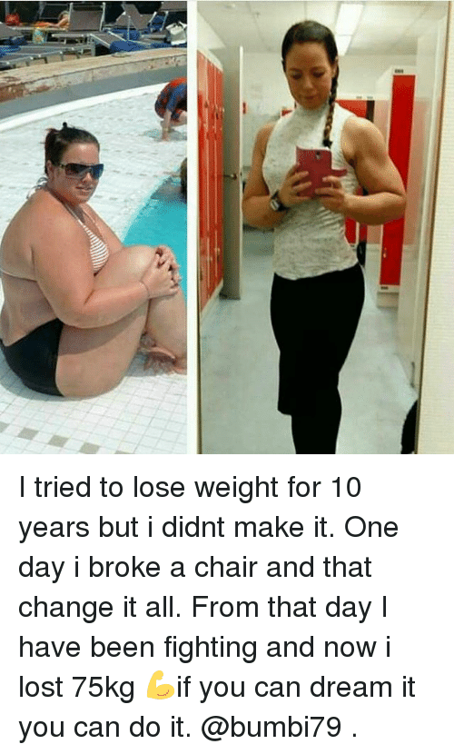 Memes, Lost, and Chair: I tried to lose weight for 10 years but i didnt make it. One day i broke a chair and that change it all. From that day I have been fighting and now i lost 75kg 💪if you can dream it you can do it. @bumbi79 .