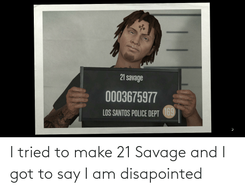 21 Savage: I tried to make 21 Savage and I got to say I am disapointed