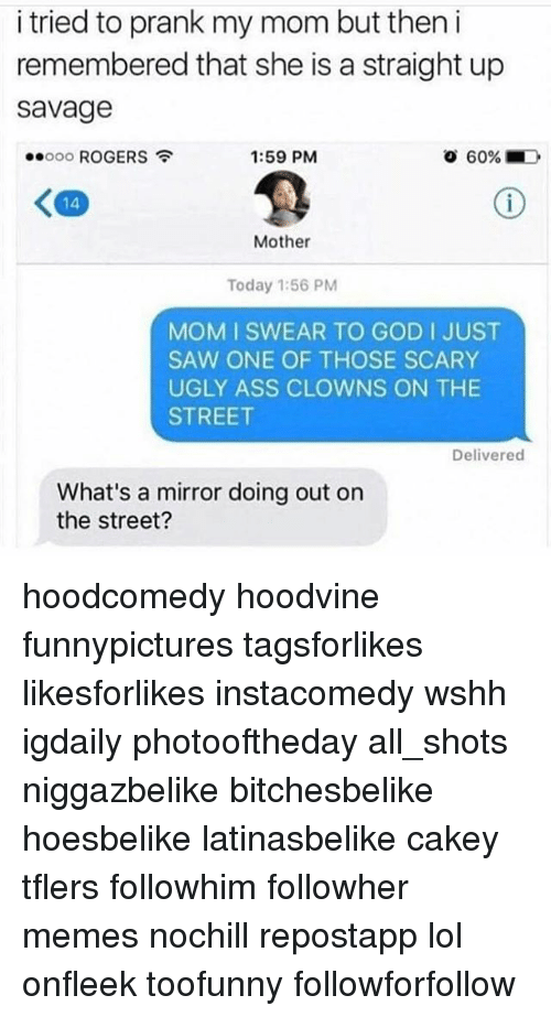 Ass, God, and Lol: i tried to prank my mom but then i  remembered that she is a straight up  Savage  o 60% LD  ooooo ROGERS  1:59 PM  Mother  Today 1:56 PM  MOM I SWEAR TO GOD I JUST  SAW ONE OF THOSE SCARY  UGLY ASS CLOWNS ON THE  STREET  Delivered  What's a mirror doing out on  the street? hoodcomedy hoodvine funnypictures tagsforlikes likesforlikes instacomedy wshh igdaily photooftheday all_shots niggazbelike bitchesbelike hoesbelike latinasbelike cakey tflers followhim followher memes nochill repostapp lol onfleek toofunny followforfollow