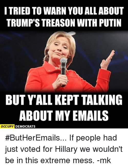 Memes, 🤖, and Mess: I TRIED TO WARN YOUALL ABOUT  TRUMP STREASON WITH PUTIN  BUT YALL KEPT TALKING  ABOUT MY EMAILS  OCCUPY DEMOCRATS #ButHerEmails...  If people had just voted for Hillary we wouldn't be in this extreme mess. -mk