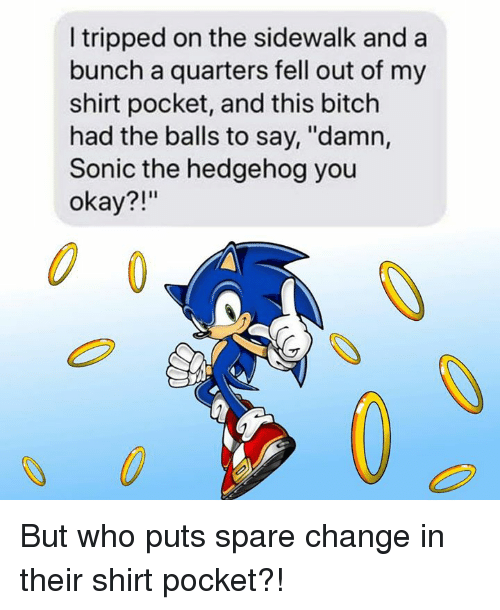 """tripped: I tripped on the sidewalk and a  bunch a quarters fell out of my  shirt pocket, and this bitch  had the balls to say, """"damn,  Sonic the hedgehog you  okay?!""""  0 But who puts spare change in their shirt pocket?!"""