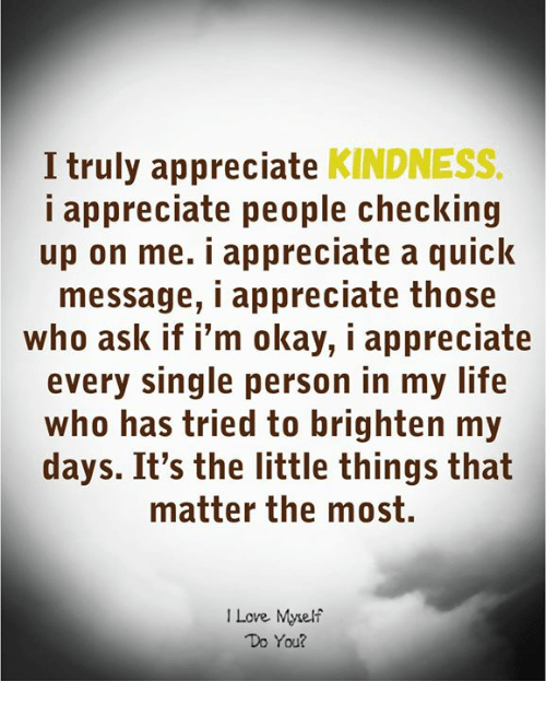 Love, Appreciate, and Okay: I truly appreciate KINDNESS.  i appreciate people checking  up on me. i appreciate a quick  message, i appreciate those  who ask if i'm okay, i appreciate  every single person in my lif<e  who has tried to brighten my  days. It's the little things that  matter the most.  I Love Myelf  Do You?