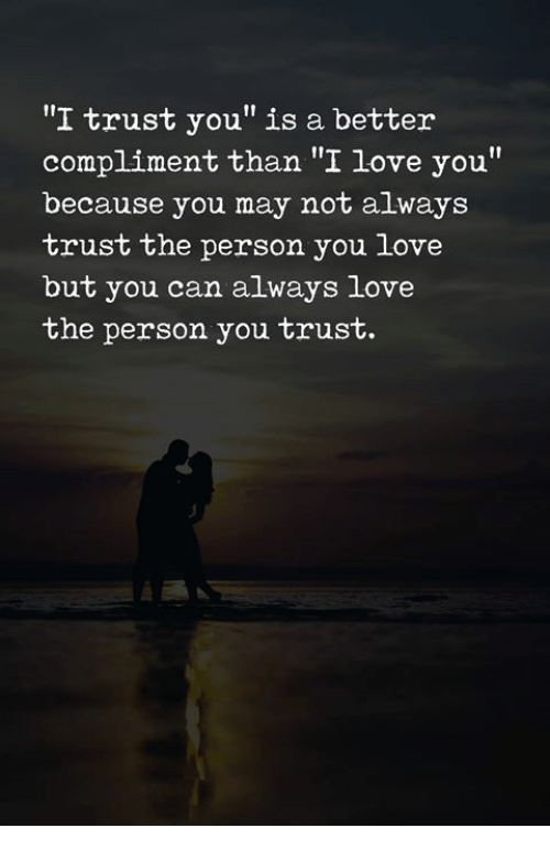 """I Trust You: """"I trust you"""" is a better  compliment than """"I love you""""  because you may not always  trust the person you love  but you can always love  the person you trust."""