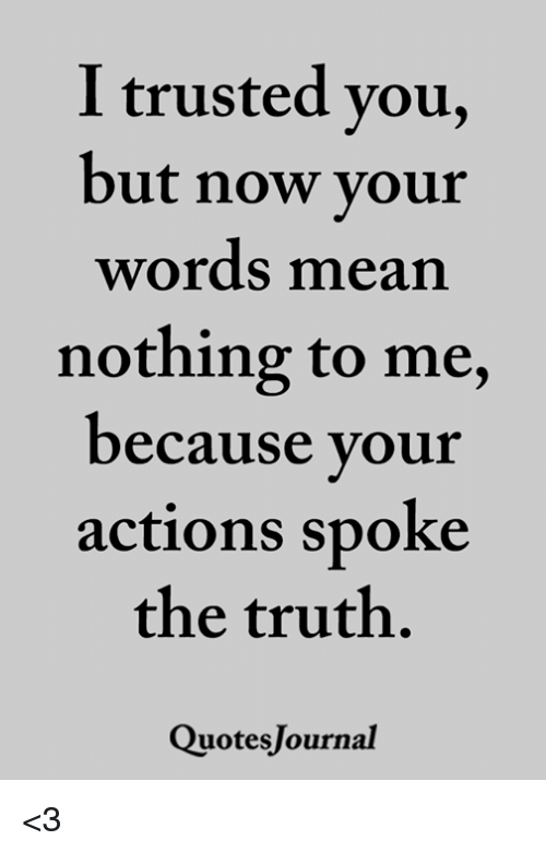 Trusted You: I trusted you,  but now vour  words mean  nothing to me,  ecause your  actions spoke  the truth.  QuotesJournal <3