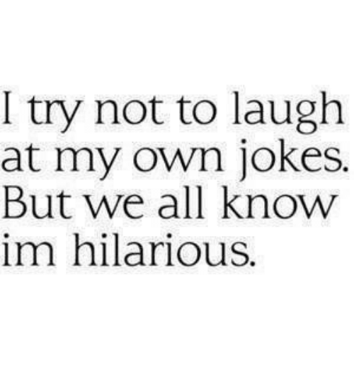 Jokes: I try not to laugh  at my own jokes.  But we all know  im hilarious.