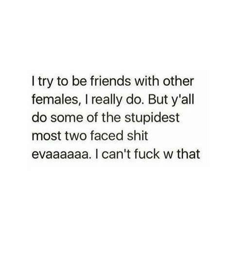 Friends, Fucking, and Relationships: I try to be friends with other  females, I really do. But y'all  do some of the stupidest  most two faced shit  evaaaaaa. I can't fuck w that